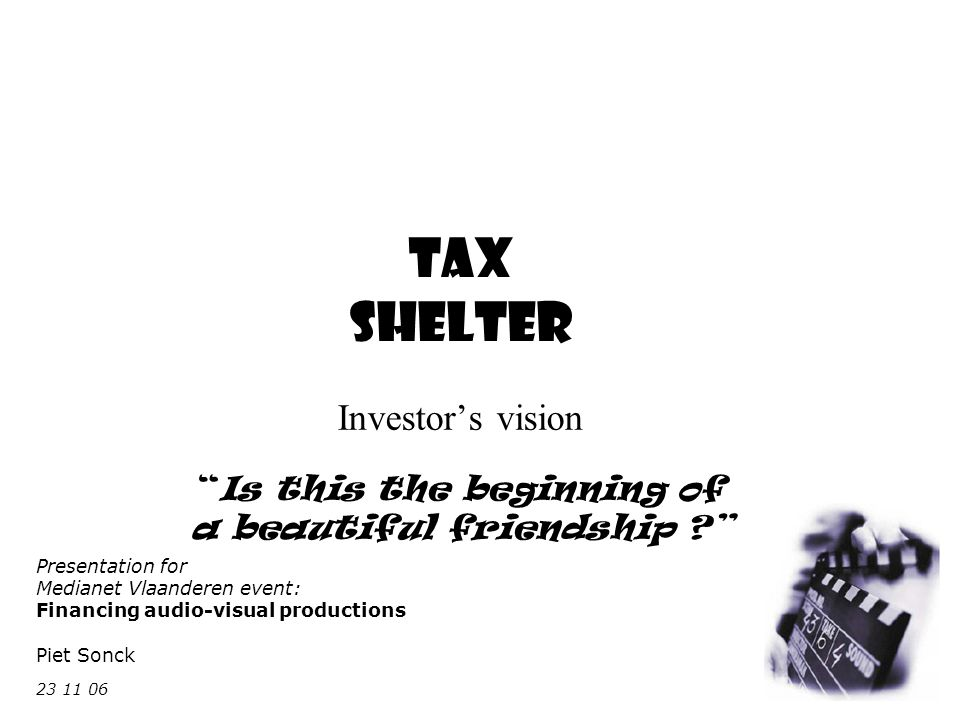 Tax Shelter Investor's vision Is this the beginning of a beautiful friendship Presentation for Medianet Vlaanderen event: Financing audio-visual productions Piet Sonck 23 11 06