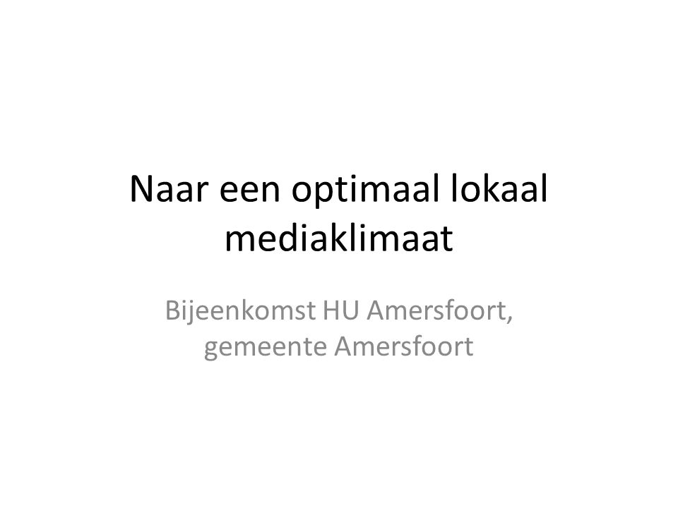 Naar een optimaal lokaal mediaklimaat Bijeenkomst HU Amersfoort, gemeente Amersfoort