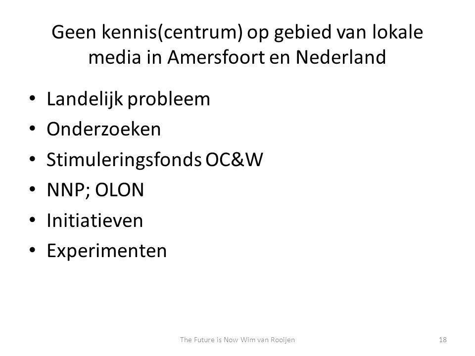 Geen kennis(centrum) op gebied van lokale media in Amersfoort en Nederland • Landelijk probleem • Onderzoeken • Stimuleringsfonds OC&W • NNP; OLON • Initiatieven • Experimenten 18The Future is Now Wim van Rooijen