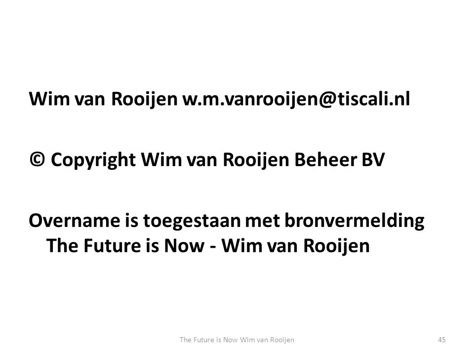 Wim van Rooijen w.m.vanrooijen@tiscali.nl © Copyright Wim van Rooijen Beheer BV Overname is toegestaan met bronvermelding The Future is Now - Wim van Rooijen The Future is Now Wim van Rooijen45