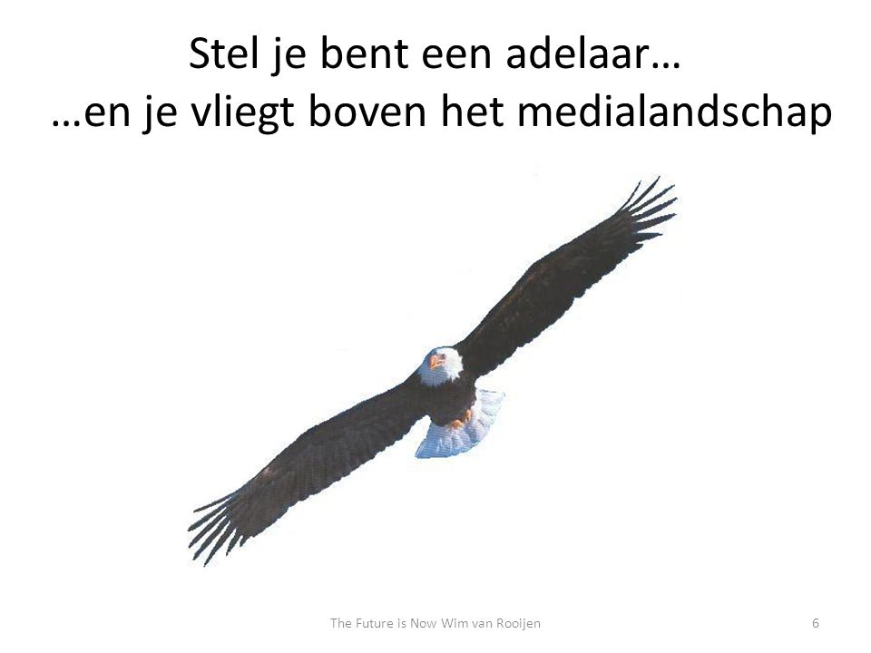 Stel je bent een adelaar… …en je vliegt boven het medialandschap 6The Future is Now Wim van Rooijen