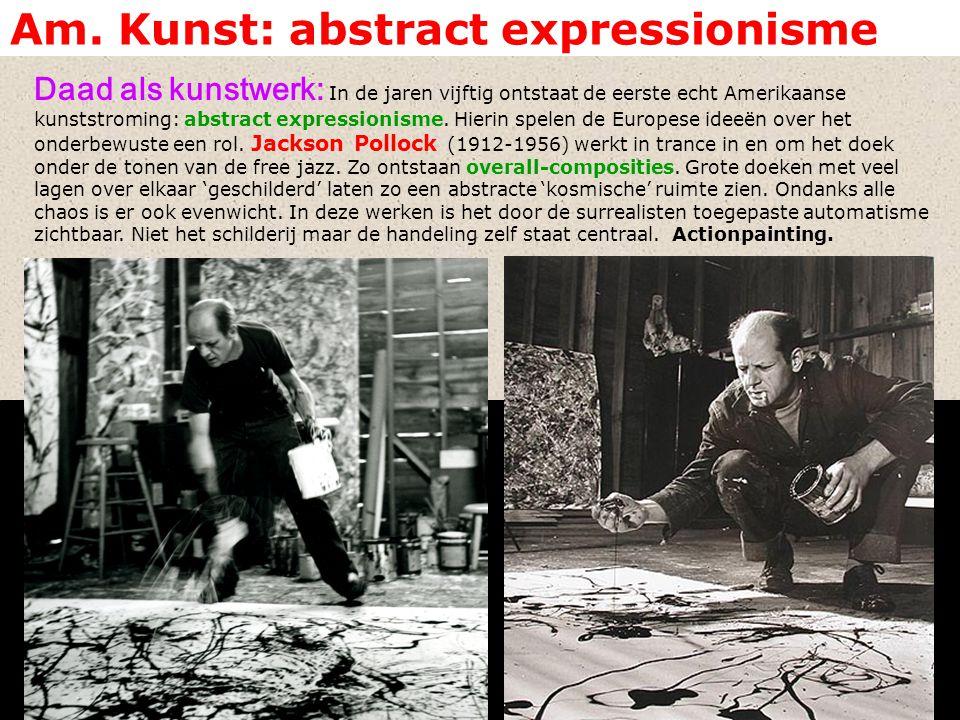 Am. Kunst: abstract expressionisme Daad als kunstwerk: In de jaren vijftig ontstaat de eerste echt Amerikaanse kunststroming: abstract expressionisme.
