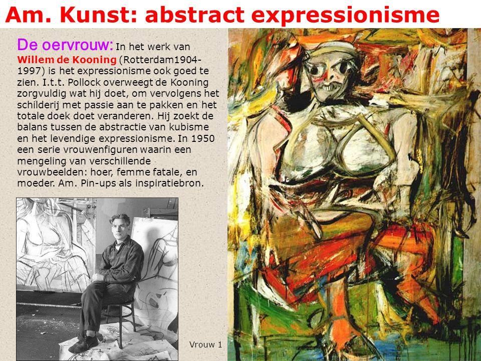 Am. Kunst: abstract expressionisme De oervrouw: In het werk van Willem de Kooning (Rotterdam1904- 1997) is het expressionisme ook goed te zien. I.t.t.