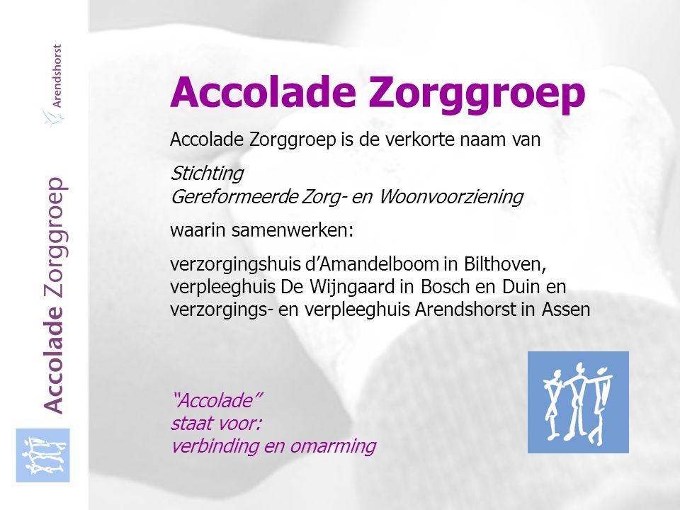 Accolade Zorggroep Accolade Zorggroep is de verkorte naam van de Stichting Gereformeerde Zorg- en Woonvoorziening waarin samenwerken: verzorgingshuis d'Amandelboom in Bilthoven, verpleeghuis De Wijngaard in Bosch en Duin en verzorgings- en verpleeghuis Arendshorst in Assen Accolade, staat voor verbinding en omarming Assen, dinsdag 14 maart 2006 Arendshorst Gereformeerd centrum voor wonen, zorg en welzijn in Assen Verzorgingshuis Verpleeghuis Psychogeriatrie Groepsverzorging Serviceappartementen Dagverzorging – Dagbehandeling (binnenkort)