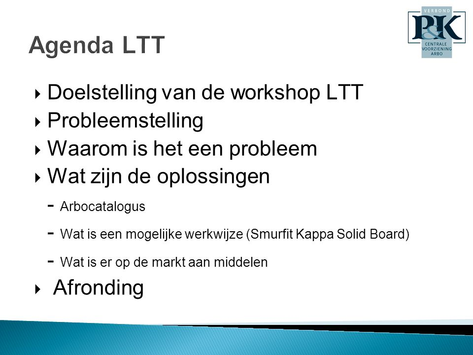  Doelstelling van de workshop LTT  Probleemstelling  Waarom is het een probleem  Wat zijn de oplossingen - Arbocatalogus - Wat is een mogelijke werkwijze (Smurfit Kappa Solid Board) - Wat is er op de markt aan middelen  Afronding