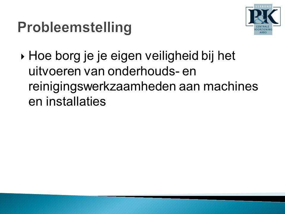 Probleemstelling  Hoe borg je je eigen veiligheid bij het uitvoeren van onderhouds- en reinigingswerkzaamheden aan machines en installaties
