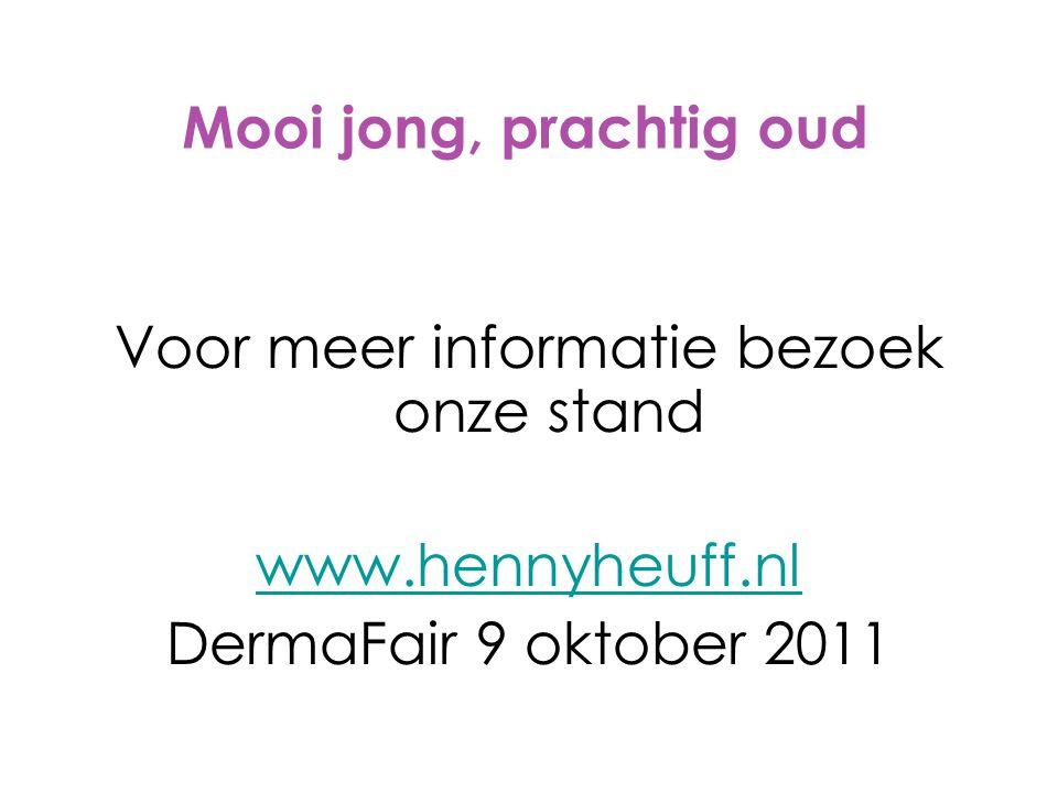 Mooi jong, prachtig oud Voor meer informatie bezoek onze stand www.hennyheuff.nl DermaFair 9 oktober 2011