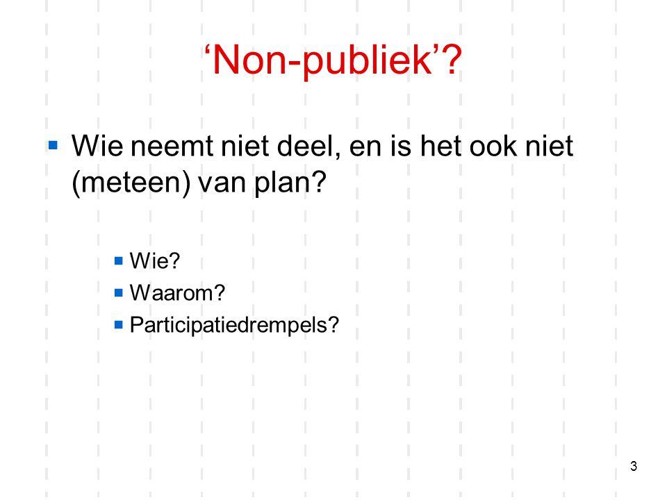 3 'Non-publiek'?  Wie neemt niet deel, en is het ook niet (meteen) van plan?  Wie?  Waarom?  Participatiedrempels?
