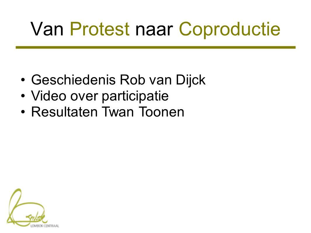 Van Protest naar Coproductie •Geschiedenis Rob van Dijck •Video over participatie •Resultaten Twan Toonen