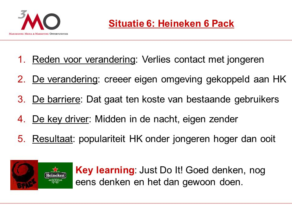7 Situatie 6: Heineken 6 Pack 1.Reden voor verandering: Verlies contact met jongeren 2.De verandering: creeer eigen omgeving gekoppeld aan HK 3.De barriere: Dat gaat ten koste van bestaande gebruikers 4.De key driver: Midden in de nacht, eigen zender 5.Resultaat: populariteit HK onder jongeren hoger dan ooit Key learning: Just Do It.