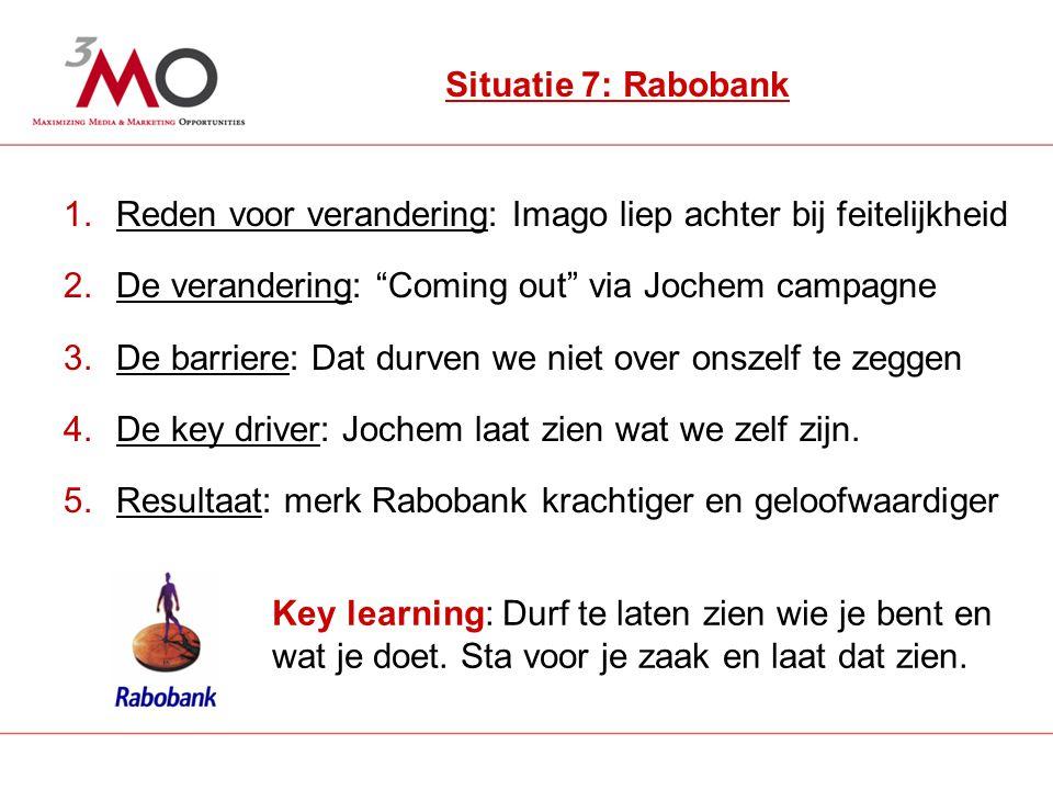 8 Situatie 7: Rabobank 1.Reden voor verandering: Imago liep achter bij feitelijkheid 2.De verandering: Coming out via Jochem campagne 3.De barriere: Dat durven we niet over onszelf te zeggen 4.De key driver: Jochem laat zien wat we zelf zijn.