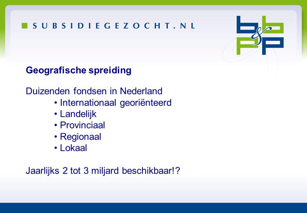Geografische spreiding Duizenden fondsen in Nederland • Internationaal georiënteerd • Landelijk • Provinciaal • Regionaal • Lokaal Jaarlijks 2 tot 3 m