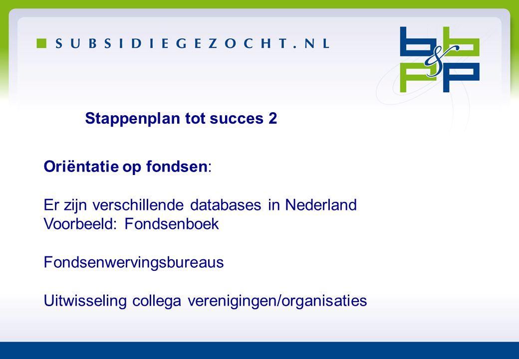 Stappenplan tot succes 2 Oriëntatie op fondsen: Er zijn verschillende databases in Nederland Voorbeeld: Fondsenboek Fondsenwervingsbureaus Uitwisselin