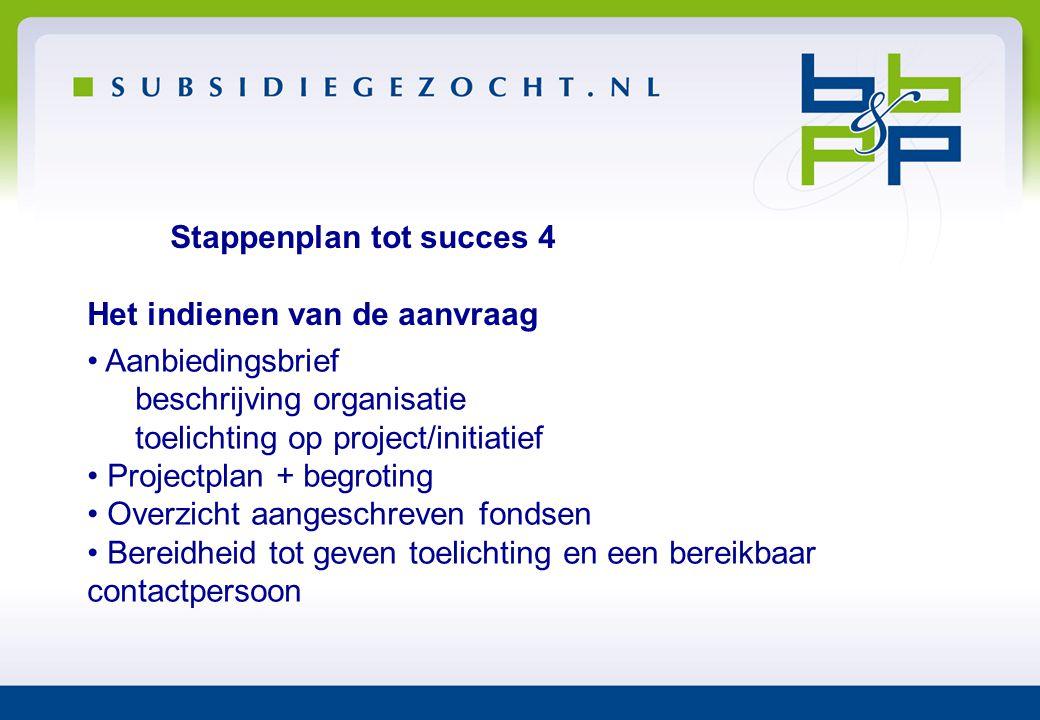 Stappenplan tot succes 4 Het indienen van de aanvraag • Aanbiedingsbrief beschrijving organisatie toelichting op project/initiatief • Projectplan + be