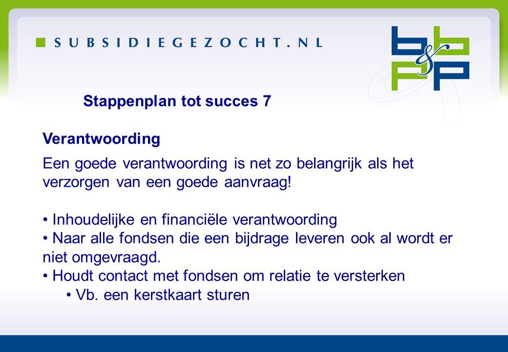 Stappenplan tot succes 7 Verantwoording Een goede verantwoording is net zo belangrijk als het verzorgen van een goede aanvraag! • Inhoudelijke en fina