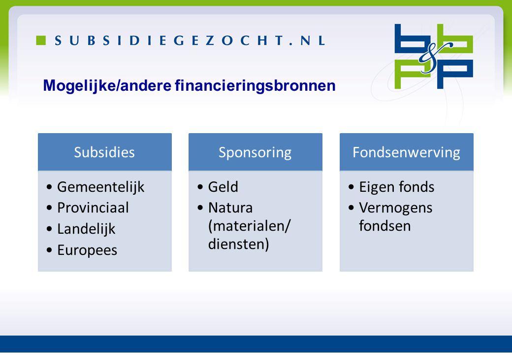 Mogelijke/andere financieringsbronnen Subsidies •Gemeentelijk •Provinciaal •Landelijk •Europees Sponsoring •Geld •Natura (materialen/ diensten) Fondse