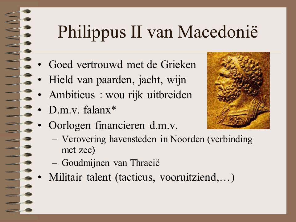 Philippus II van Macedonië •Goed vertrouwd met de Grieken •Hield van paarden, jacht, wijn •Ambitieus : wou rijk uitbreiden •D.m.v.