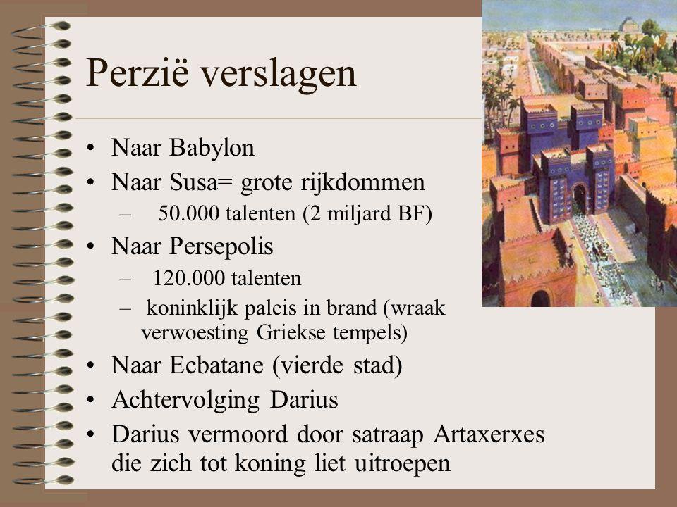 Perzië verslagen •Naar Babylon •Naar Susa= grote rijkdommen – 50.000 talenten (2 miljard BF) •Naar Persepolis – 120.000 talenten – koninklijk paleis in brand (wraak verwoesting Griekse tempels) •Naar Ecbatane (vierde stad) •Achtervolging Darius •Darius vermoord door satraap Artaxerxes die zich tot koning liet uitroepen