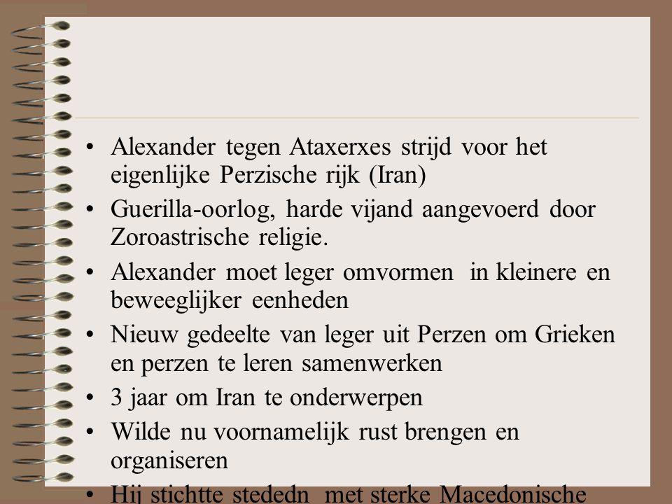 •Alexander tegen Ataxerxes strijd voor het eigenlijke Perzische rijk (Iran) •Guerilla-oorlog, harde vijand aangevoerd door Zoroastrische religie.