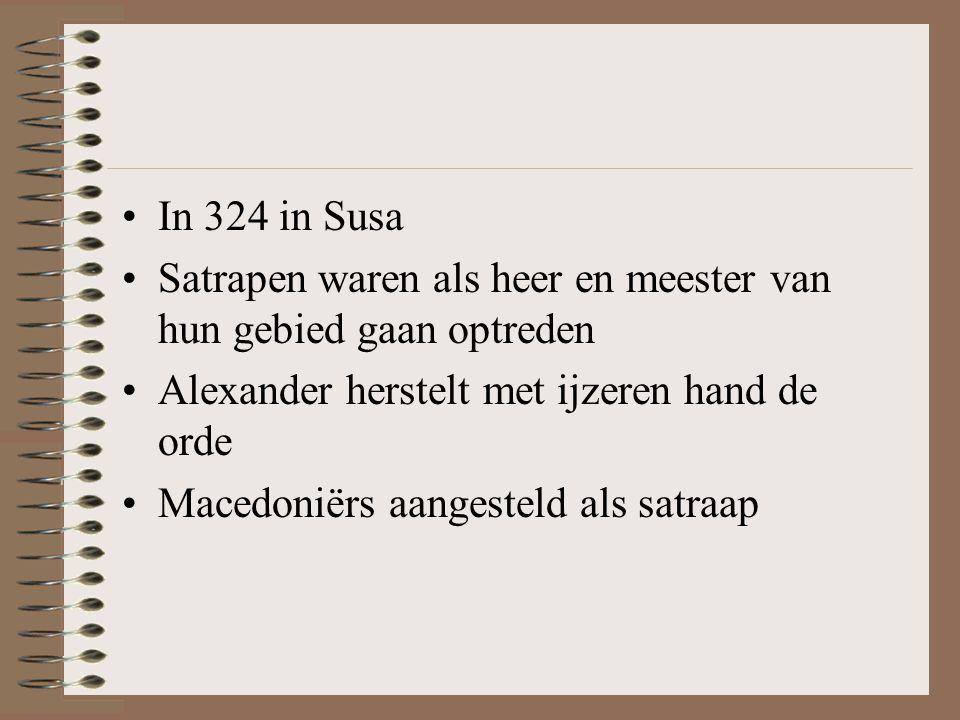 •In 324 in Susa •Satrapen waren als heer en meester van hun gebied gaan optreden •Alexander herstelt met ijzeren hand de orde •Macedoniërs aangesteld als satraap