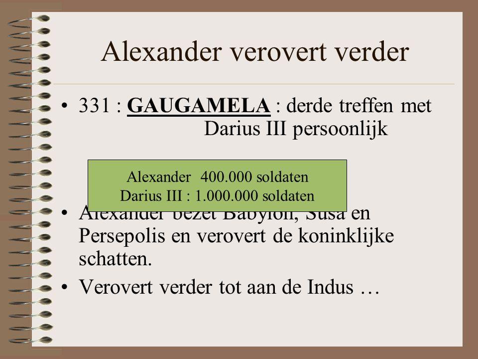 Alexander verovert verder •331 : GAUGAMELA : derde treffen met Darius III persoonlijk •Alexander bezet Babylon, Susa en Persepolis en verovert de koninklijke schatten.