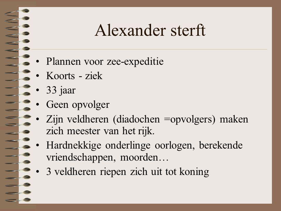 Alexander sterft •Plannen voor zee-expeditie •Koorts - ziek •33 jaar •Geen opvolger •Zijn veldheren (diadochen =opvolgers) maken zich meester van het rijk.