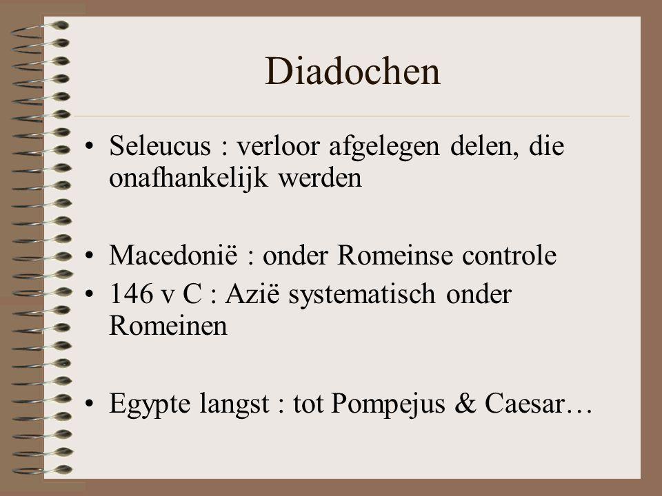 Diadochen •Seleucus : verloor afgelegen delen, die onafhankelijk werden •Macedonië : onder Romeinse controle •146 v C : Azië systematisch onder Romeinen •Egypte langst : tot Pompejus & Caesar…