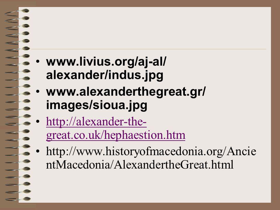 •www.livius.org/aj-al/ alexander/indus.jpg •www.alexanderthegreat.gr/ images/sioua.jpg •http://alexander-the- great.co.uk/hephaestion.htmhttp://alexander-the- great.co.uk/hephaestion.htm •http://www.historyofmacedonia.org/Ancie ntMacedonia/AlexandertheGreat.html