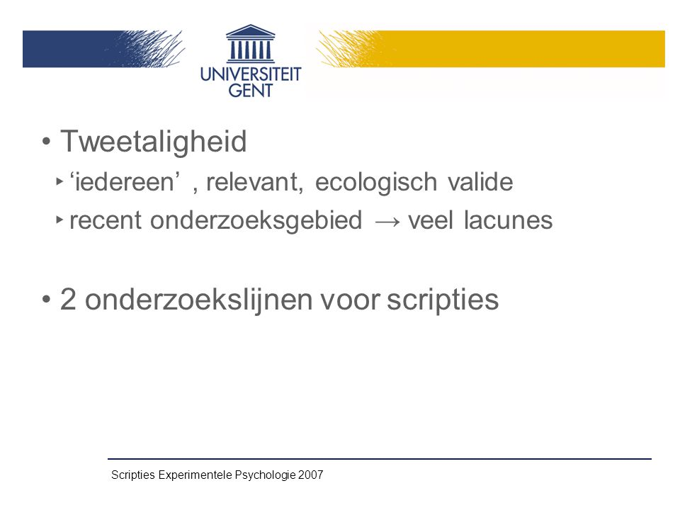 Scripties Experimentele Psychologie 2007 • Tweetaligheid ‣ 'iedereen', relevant, ecologisch valide ‣ recent onderzoeksgebied → veel lacunes • 2 onderzoekslijnen voor scripties