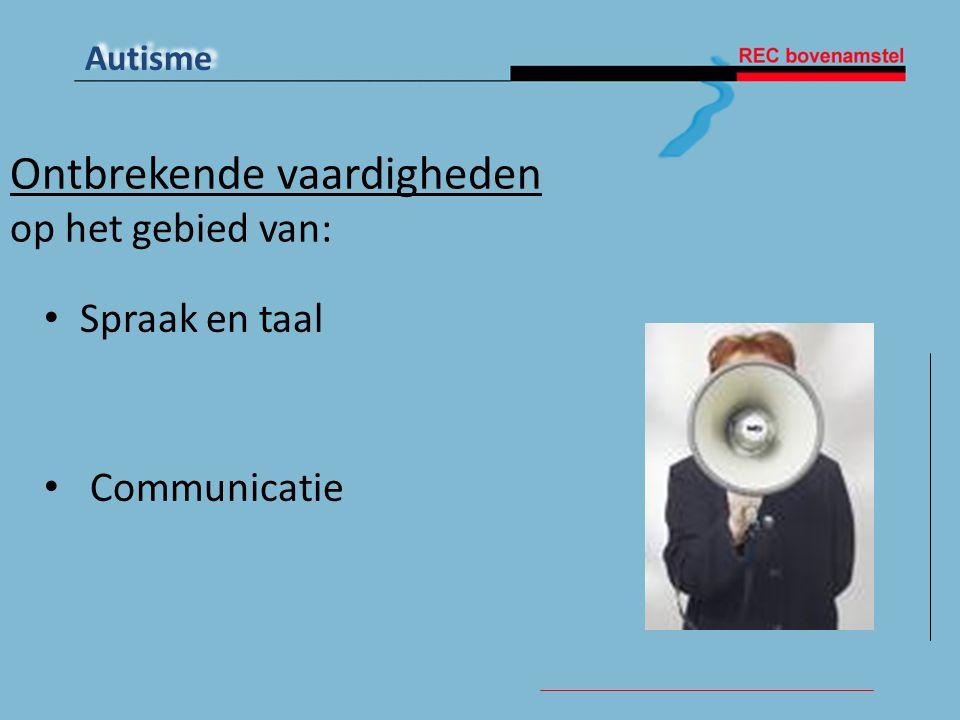 Autisme Ontbrekende vaardigheden op het gebied van: • Spraak en taal • Communicatie