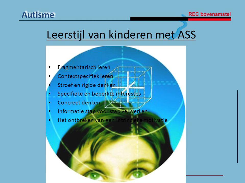 Autisme Leerstijl van kinderen met ASS • Fragmentarisch leren • Contextspecifiek leren • Stroef en rigide denken • Specifieke en beperkte interesses •