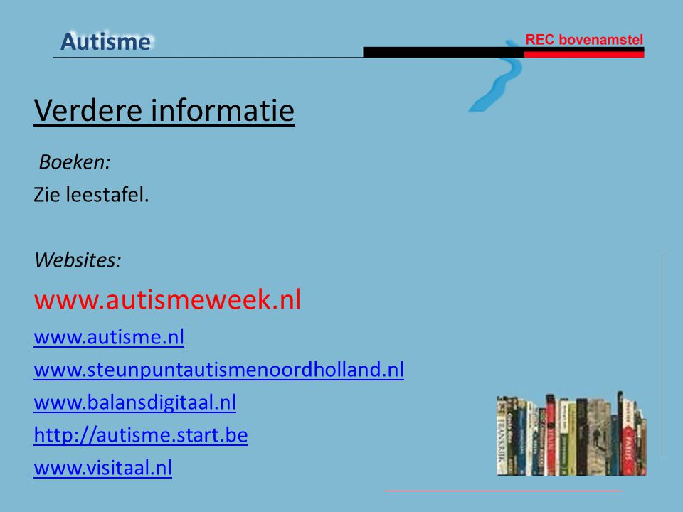 Autisme Verdere informatie Boeken: Zie leestafel. Websites: www.autismeweek.nl www.autisme.nl www.steunpuntautismenoordholland.nl www.balansdigitaal.n