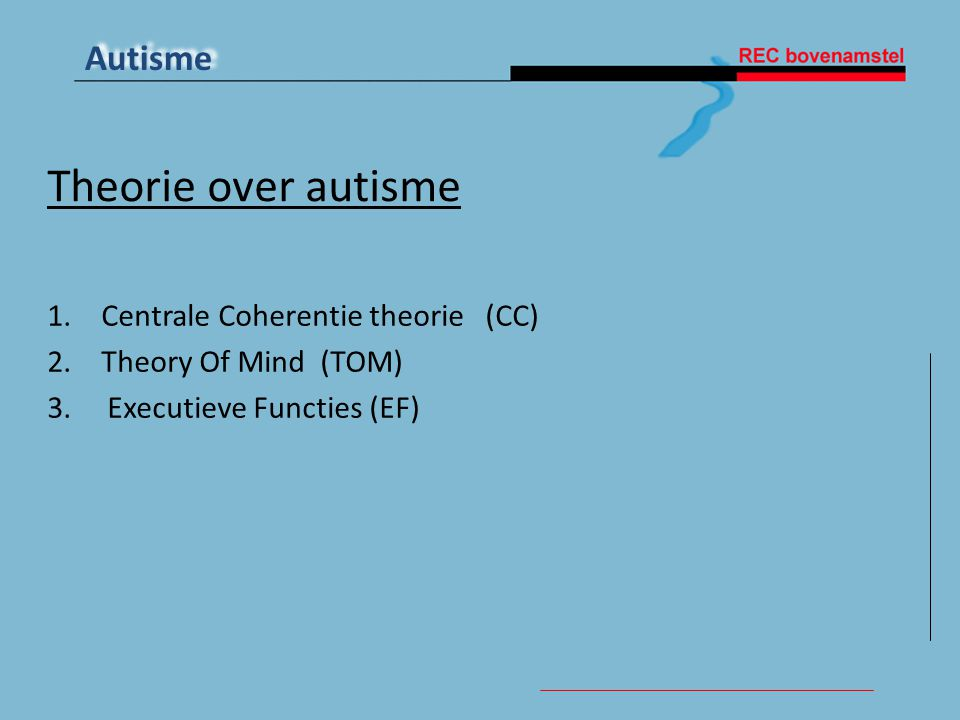 Autisme Theorie over autisme 1.Centrale Coherentie theorie (CC) 2.Theory Of Mind (TOM) 3. Executieve Functies (EF)