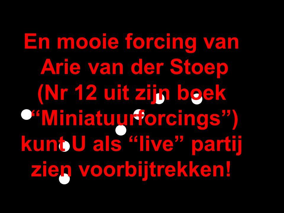 En mooie forcing van Arie van der Stoep (Nr 12 uit zijn boek Miniatuurforcings ) kunt U als live partij zien voorbijtrekken!