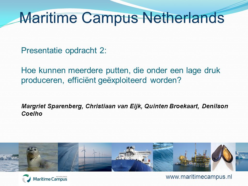 Maritime Campus Netherlands Presentatie opdracht 2: Hoe kunnen meerdere putten, die onder een lage druk produceren, efficiënt geëxploiteerd worden? Ma