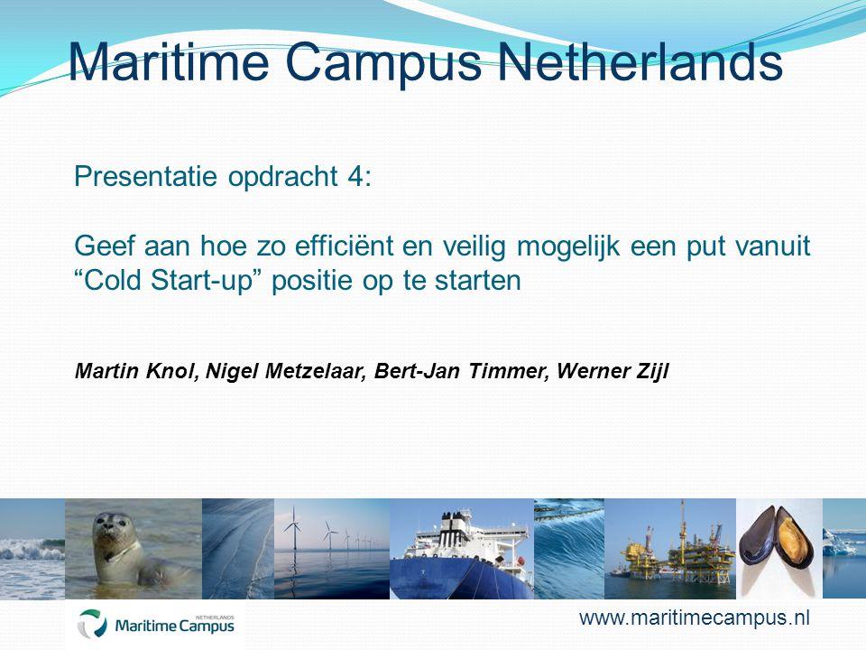 Maritime Campus Netherlands Presentatie opdracht 4: Geef aan hoe zo efficiënt en veilig mogelijk een put vanuit Cold Start-up positie op te starten Martin Knol, Nigel Metzelaar, Bert-Jan Timmer, Werner Zijl www.maritimecampus.nl