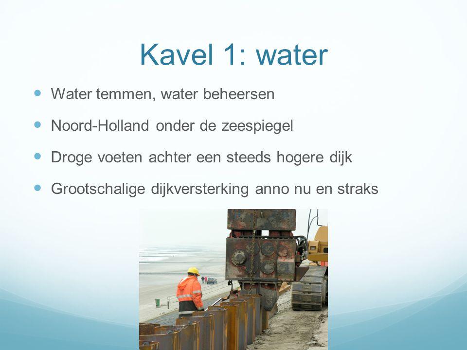 Kavel 1: water  Water temmen, water beheersen  Noord-Holland onder de zeespiegel  Droge voeten achter een steeds hogere dijk  Grootschalige dijkversterking anno nu en straks