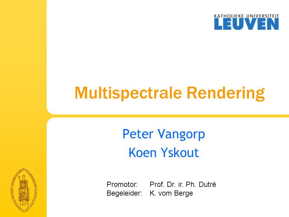 Multispectrale Rendering Peter Vangorp Koen Yskout Promotor: Prof.