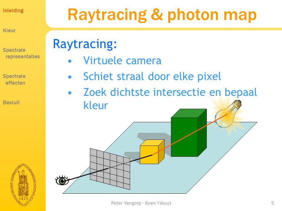 Peter Vangorp - Koen Yskout5 Raytracing & photon map Raytracing: •Virtuele camera •Schiet straal door elke pixel •Zoek dichtste intersectie en bepaal kleur Inleiding Kleur Spectrale representaties Spectrale effecten Besluit