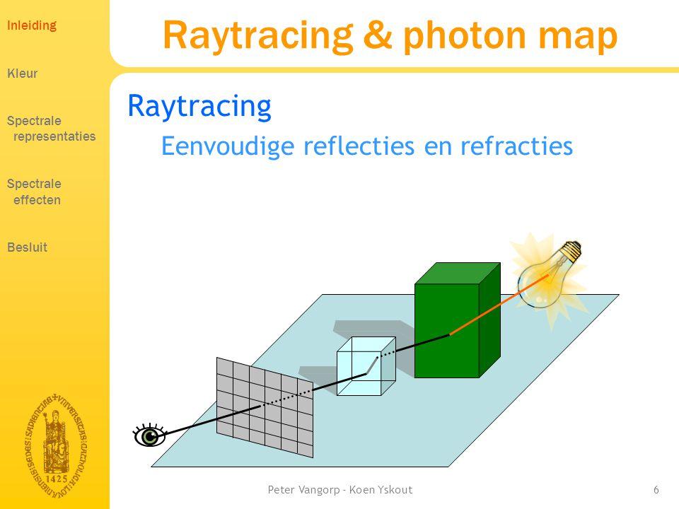 Peter Vangorp - Koen Yskout6 Raytracing & photon map Raytracing Eenvoudige reflecties en refracties Inleiding Kleur Spectrale representaties Spectrale effecten Besluit