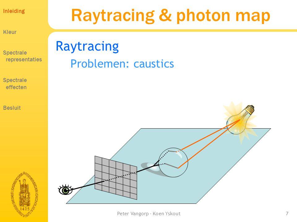 Peter Vangorp - Koen Yskout7 Raytracing & photon map Raytracing Problemen: caustics Inleiding Kleur Spectrale representaties Spectrale effecten Besluit