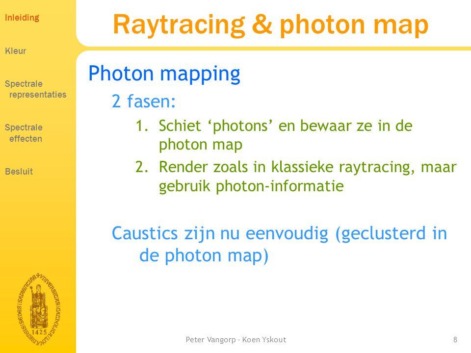 Peter Vangorp - Koen Yskout8 Raytracing & photon map Photon mapping 2 fasen: 1.Schiet 'photons' en bewaar ze in de photon map 2.Render zoals in klassieke raytracing, maar gebruik photon-informatie Caustics zijn nu eenvoudig (geclusterd in de photon map) Inleiding Kleur Spectrale representaties Spectrale effecten Besluit