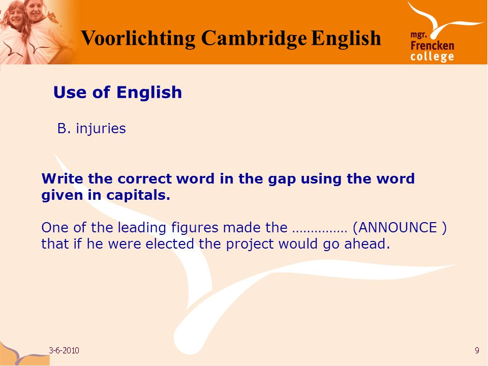 Use of English B. injuries Write the correct word in the gap using the word given in capitals. One of the leading figures made the …………… (ANNOUNCE ) t