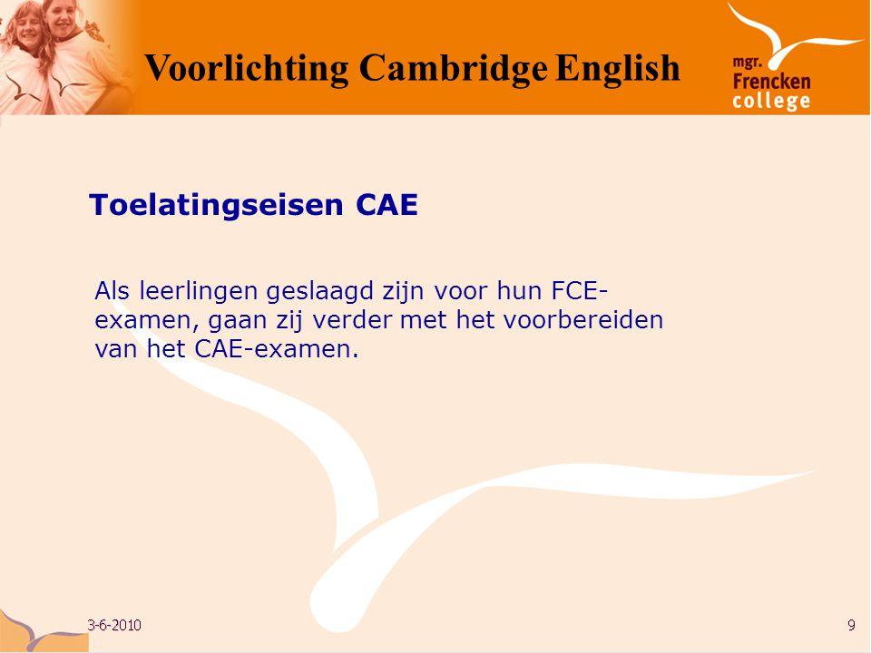 Als leerlingen geslaagd zijn voor hun FCE- examen, gaan zij verder met het voorbereiden van het CAE-examen. Toelatingseisen CAE Voorlichting Cambridge