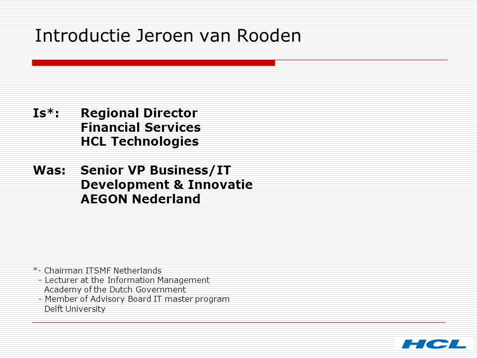 Introductie Jeroen van Rooden Is*: Regional Director Financial Services HCL Technologies Was: Senior VP Business/IT Development & Innovatie AEGON Nede