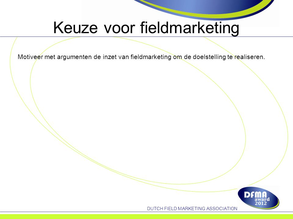 DUTCH FIELD MARKETING ASSOCIATION Keuze voor fieldmarketing Motiveer met argumenten de inzet van fieldmarketing om de doelstelling te realiseren.