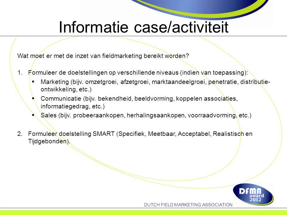 DUTCH FIELD MARKETING ASSOCIATION Informatie case/activiteit Wat moet er met de inzet van fieldmarketing bereikt worden.