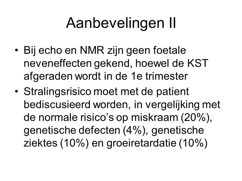 •Bij echo en NMR zijn geen foetale neveneffecten gekend, hoewel de KST afgeraden wordt in de 1e trimester •Stralingsrisico moet met de patient bediscusieerd worden, in vergelijking met de normale risico's op miskraam (20%), genetische defecten (4%), genetische ziektes (10%) en groeiretardatie (10%) Aanbevelingen II