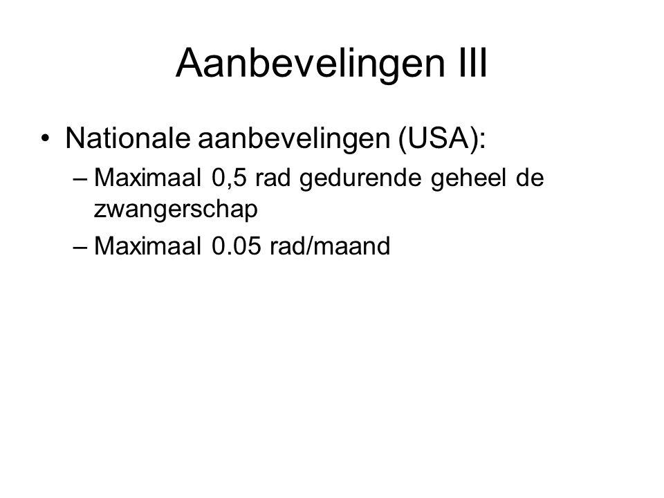 •Nationale aanbevelingen (USA): –Maximaal 0,5 rad gedurende geheel de zwangerschap –Maximaal 0.05 rad/maand Aanbevelingen III