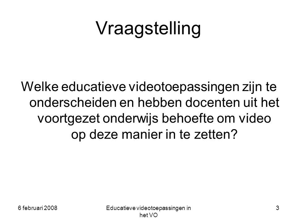 6 februari 2008Educatieve videotoepassingen in het VO 3 Vraagstelling Welke educatieve videotoepassingen zijn te onderscheiden en hebben docenten uit het voortgezet onderwijs behoefte om video op deze manier in te zetten?